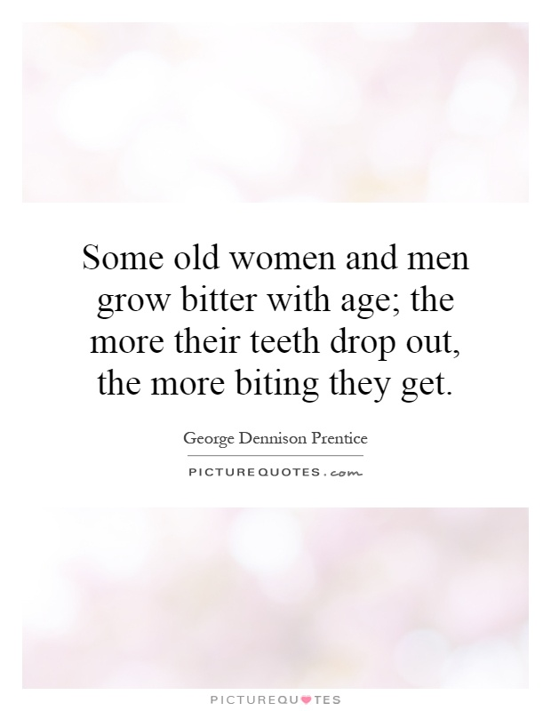 Bitter Woman Quotes: Some Old Women And Men Grow Bitter With Age; The More