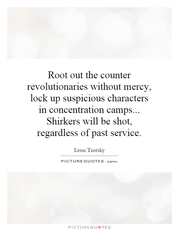 Root out the counter revolutionaries without mercy, lock up suspicious characters in concentration camps... Shirkers will be shot, regardless of past service Picture Quote #1