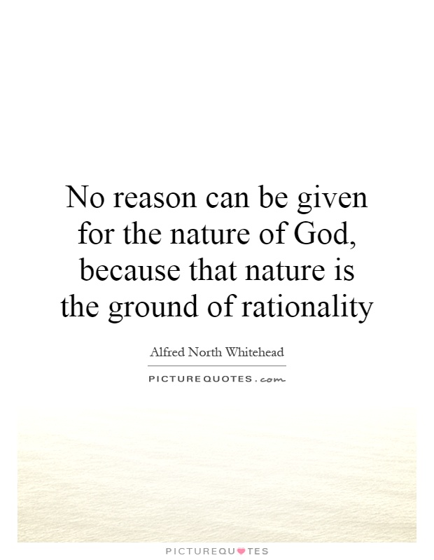 No reason can be given for the nature of God, because that nature is the ground of rationality Picture Quote #1