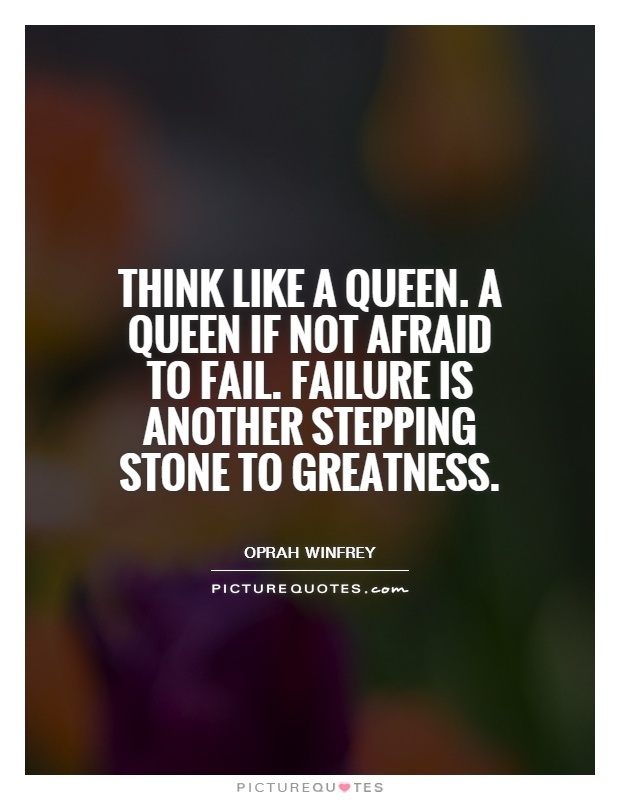 Think like a queen. A queen if not afraid to fail. Failure is another stepping stone to greatness Picture Quote #1