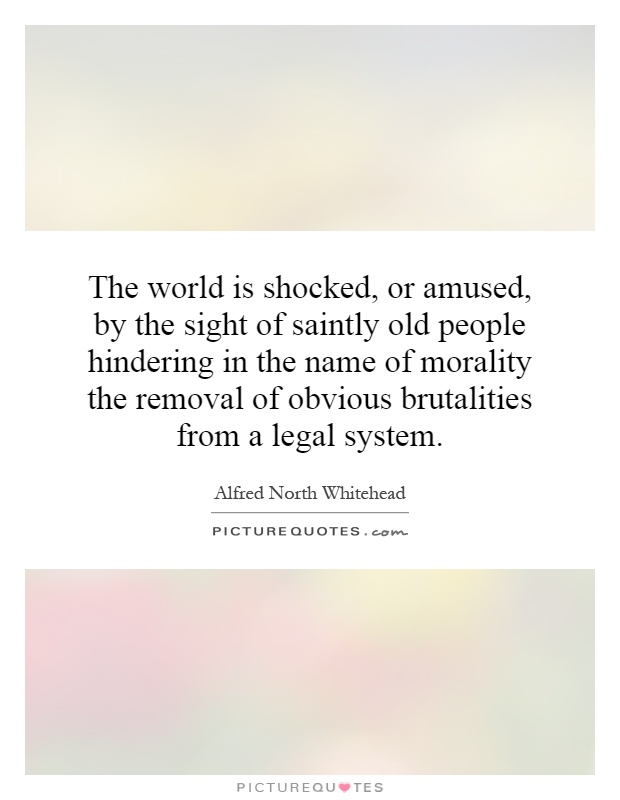 The world is shocked, or amused, by the sight of saintly old people hindering in the name of morality the removal of obvious brutalities from a legal system Picture Quote #1