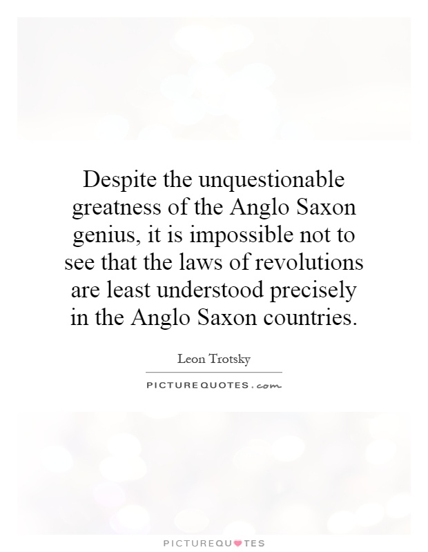 Despite the unquestionable greatness of the Anglo Saxon genius, it is impossible not to see that the laws of revolutions are least understood precisely in the Anglo Saxon countries Picture Quote #1