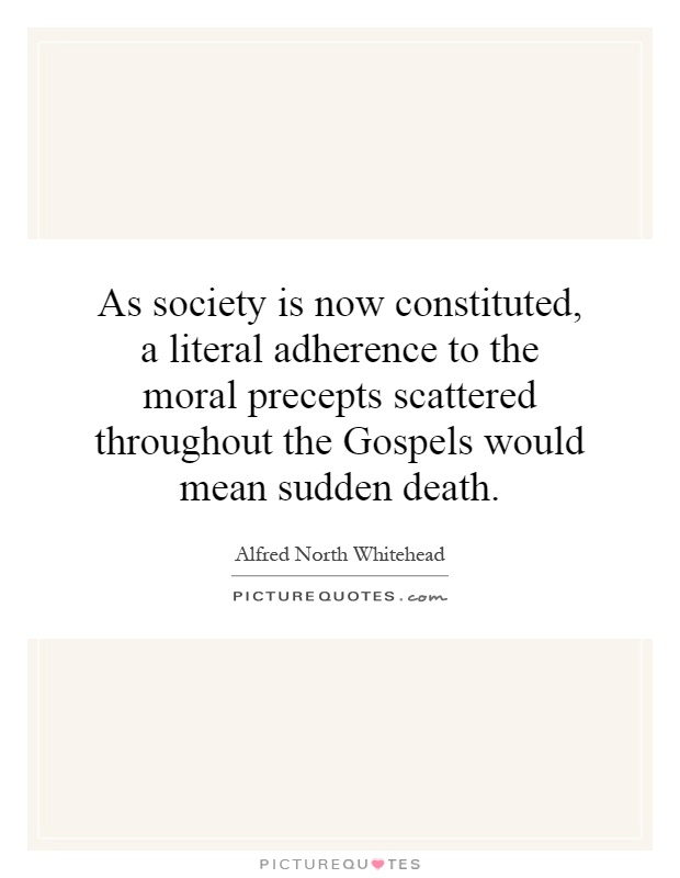 As society is now constituted, a literal adherence to the moral precepts scattered throughout the Gospels would mean sudden death Picture Quote #1