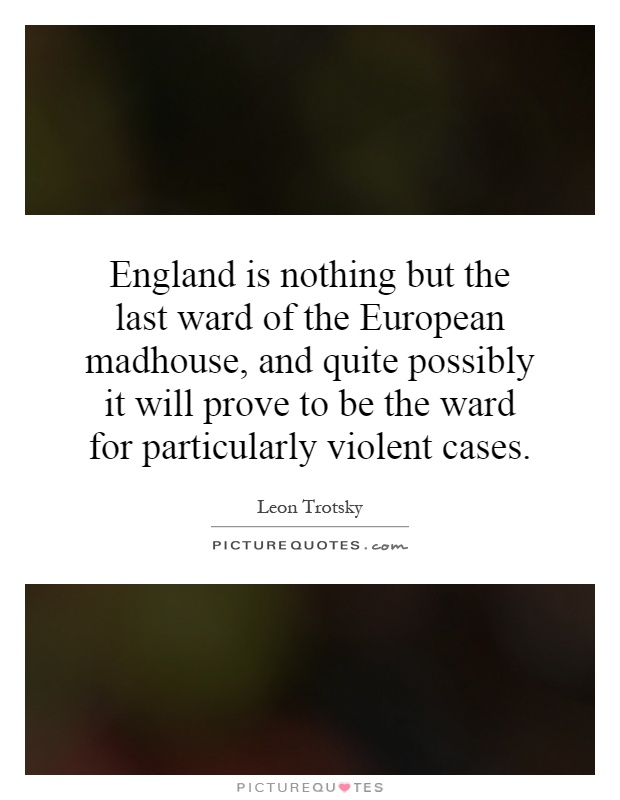 England is nothing but the last ward of the European madhouse, and quite possibly it will prove to be the ward for particularly violent cases Picture Quote #1