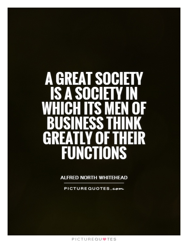 A great society is a society in which its men of business think greatly of their functions Picture Quote #1