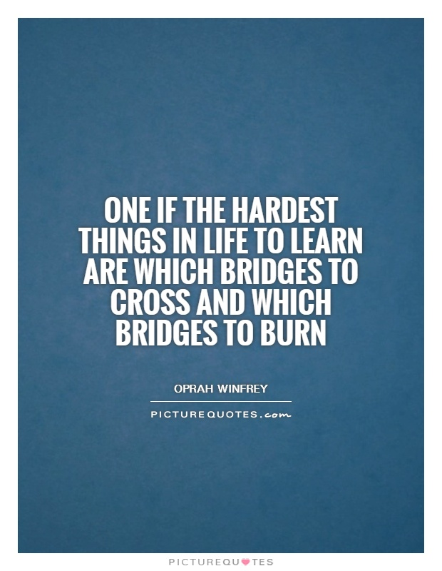 One if the hardest things in life to learn are which bridges to cross and which bridges to burn Picture Quote #1
