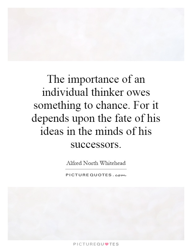 The importance of an individual thinker owes something to chance. For it depends upon the fate of his ideas in the minds of his successors Picture Quote #1