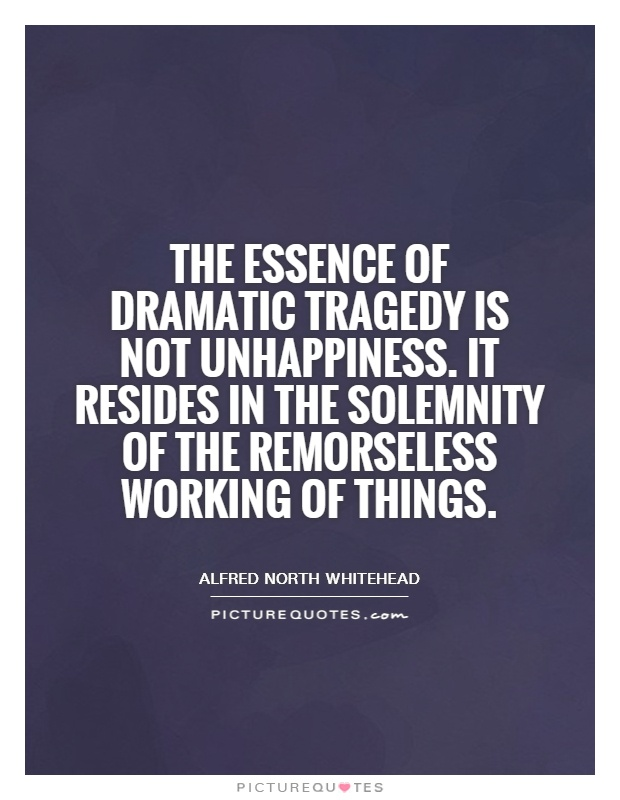 The essence of dramatic tragedy is not unhappiness. It resides in the solemnity of the remorseless working of things Picture Quote #1