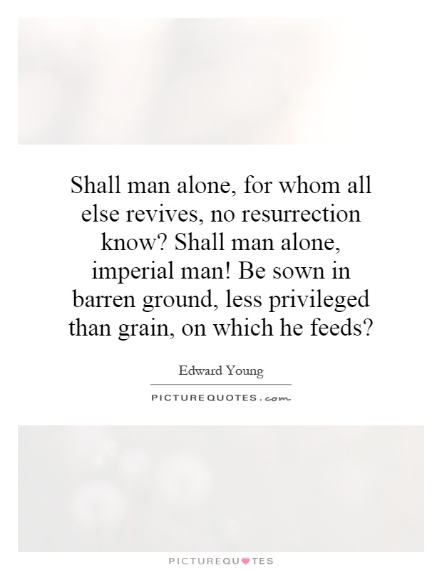 Shall man alone, for whom all else revives, no resurrection know? Shall man alone, imperial man! Be sown in barren ground, less privileged than grain, on which he feeds? Picture Quote #1