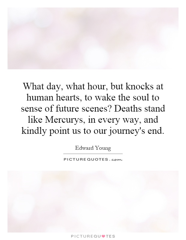 What day, what hour, but knocks at human hearts, to wake the soul to sense of future scenes? Deaths stand like Mercurys, in every way, and kindly point us to our journey's end Picture Quote #1