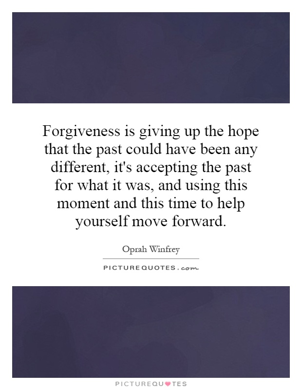 Forgiveness is giving up the hope that the past could have been any different, it's accepting the past for what it was, and using this moment and this time to help yourself move forward Picture Quote #1