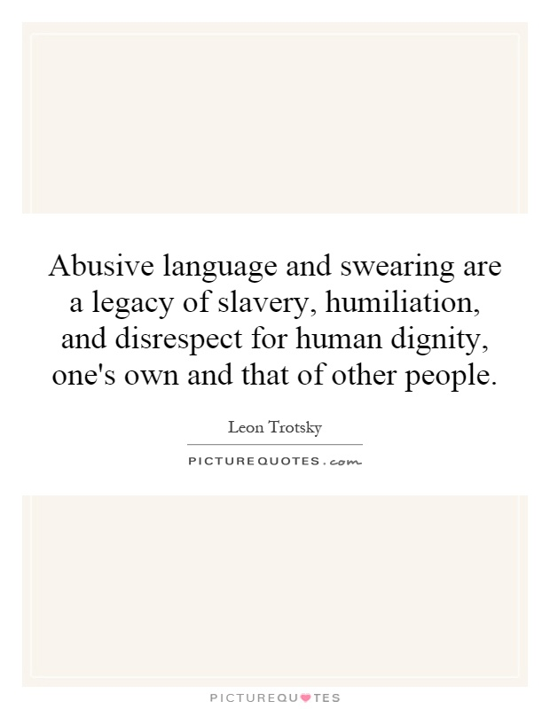 Abusive language and swearing are a legacy of slavery, humiliation, and disrespect for human dignity, one's own and that of other people Picture Quote #1