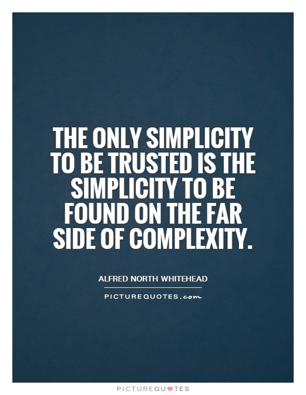 The only simplicity to be trusted is the simplicity to be found on the far side of complexity Picture Quote #1