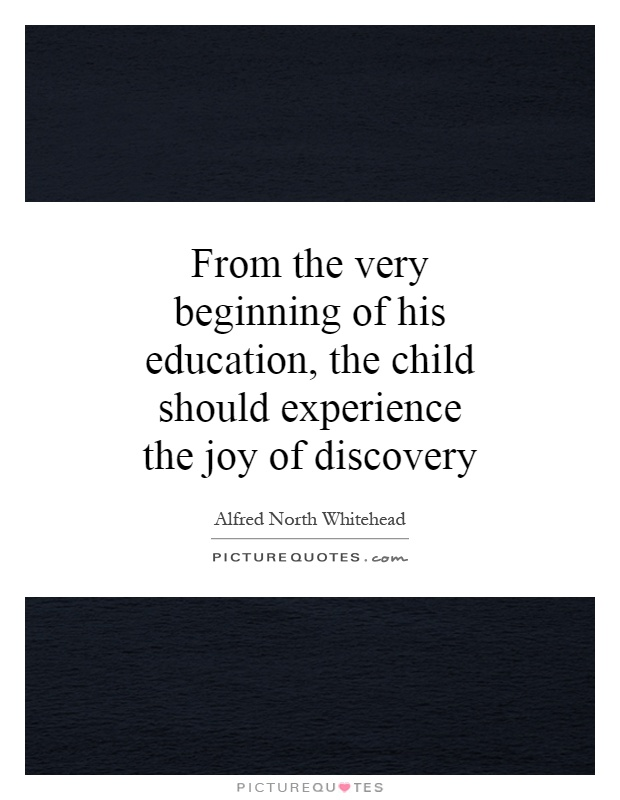 From the very beginning of his education, the child should experience the joy of discovery Picture Quote #1