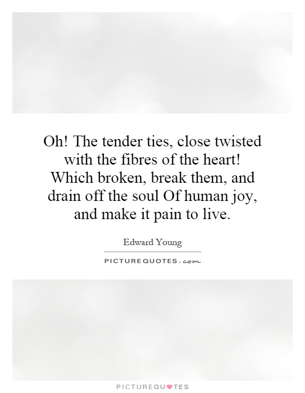 Oh! The tender ties, close twisted with the fibres of the heart! Which broken, break them, and drain off the soul Of human joy, and make it pain to live Picture Quote #1