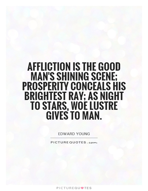 Affliction is the good man's shining scene; prosperity conceals his brightest ray; as night to stars, woe lustre gives to man Picture Quote #1