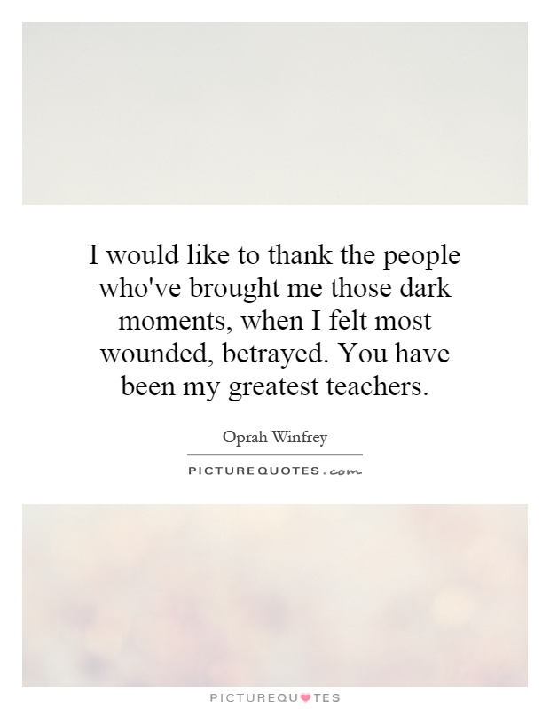 I would like to thank the people who've brought me those dark moments, when I felt most wounded, betrayed. You have been my greatest teachers Picture Quote #1