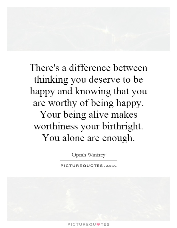 There's a difference between thinking you deserve to be happy and knowing that you are worthy of being happy. Your being alive makes worthiness your birthright. You alone are enough Picture Quote #1