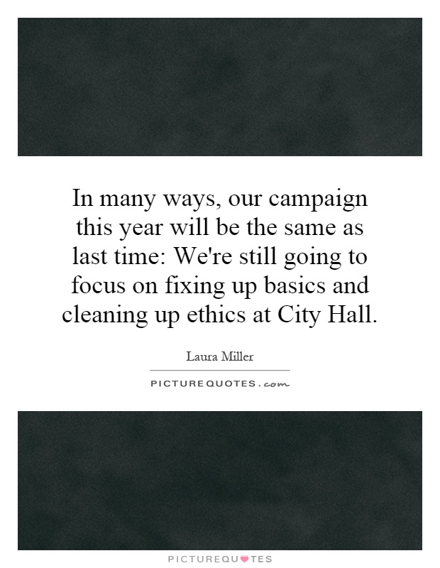 In many ways, our campaign this year will be the same as last time: We're still going to focus on fixing up basics and cleaning up ethics at City Hall Picture Quote #1