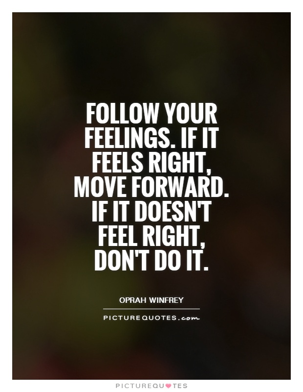 Follow your feelings. If it feels right, move forward. If it doesn't feel right, don't do it Picture Quote #1