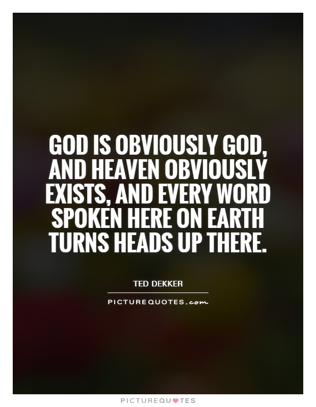 God is obviously God, and Heaven obviously exists, and every word spoken here on earth turns heads up there Picture Quote #1