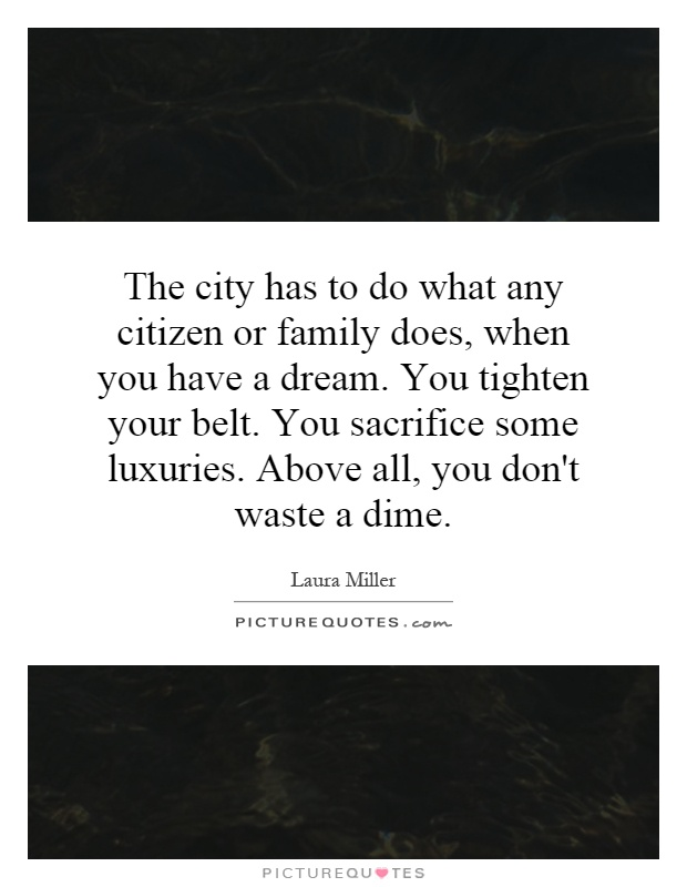 The city has to do what any citizen or family does, when you have a dream. You tighten your belt. You sacrifice some luxuries. Above all, you don't waste a dime Picture Quote #1