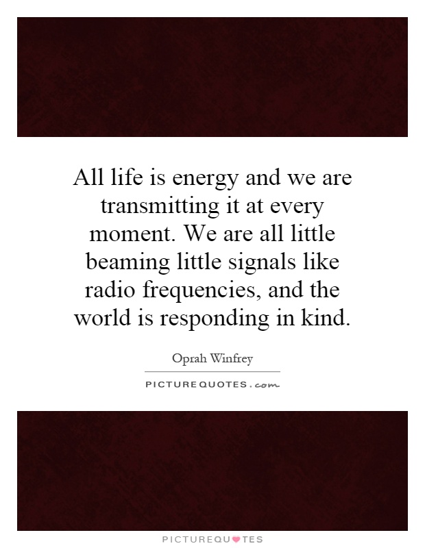 All life is energy and we are transmitting it at every moment. We are all little beaming little signals like radio frequencies, and the world is responding in kind Picture Quote #1