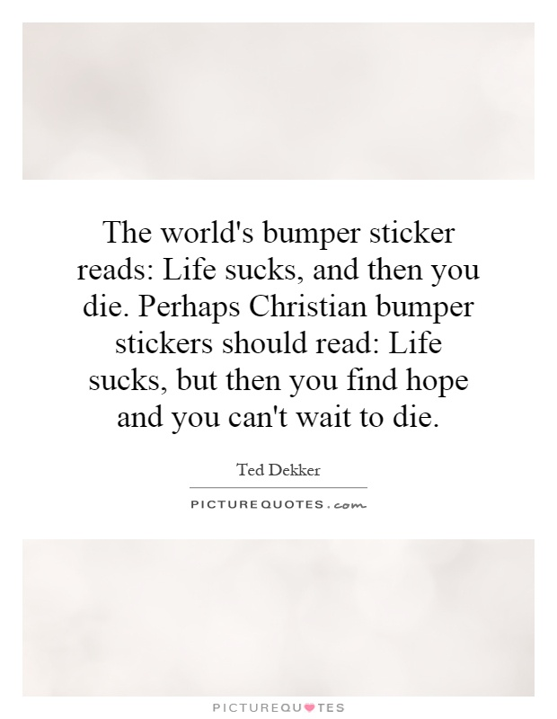 The world's bumper sticker reads: Life sucks, and then you die. Perhaps Christian bumper stickers should read: Life sucks, but then you find hope and you can't wait to die Picture Quote #1