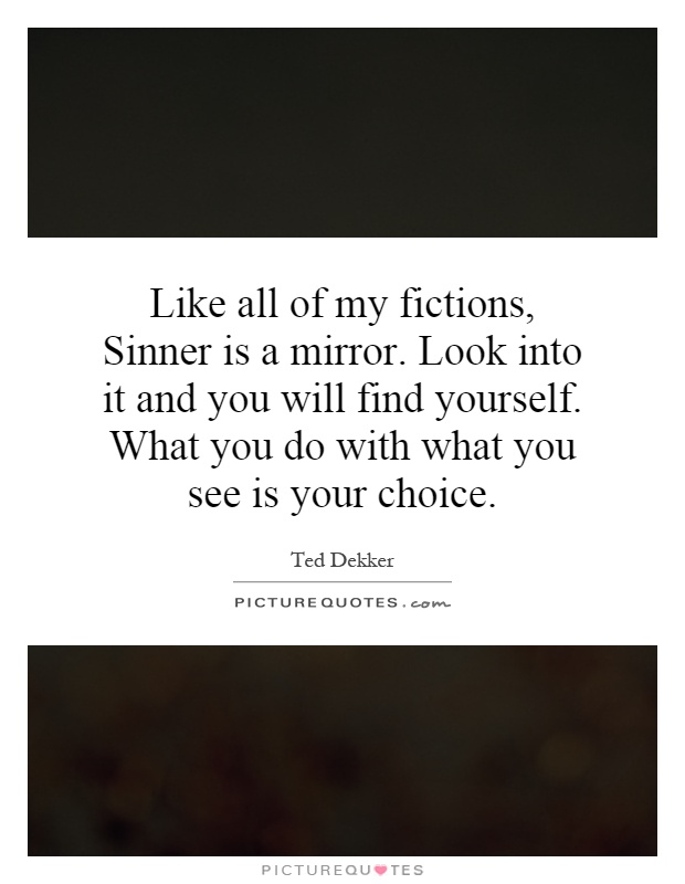 Like all of my fictions, Sinner is a mirror. Look into it and you will find yourself. What you do with what you see is your choice Picture Quote #1