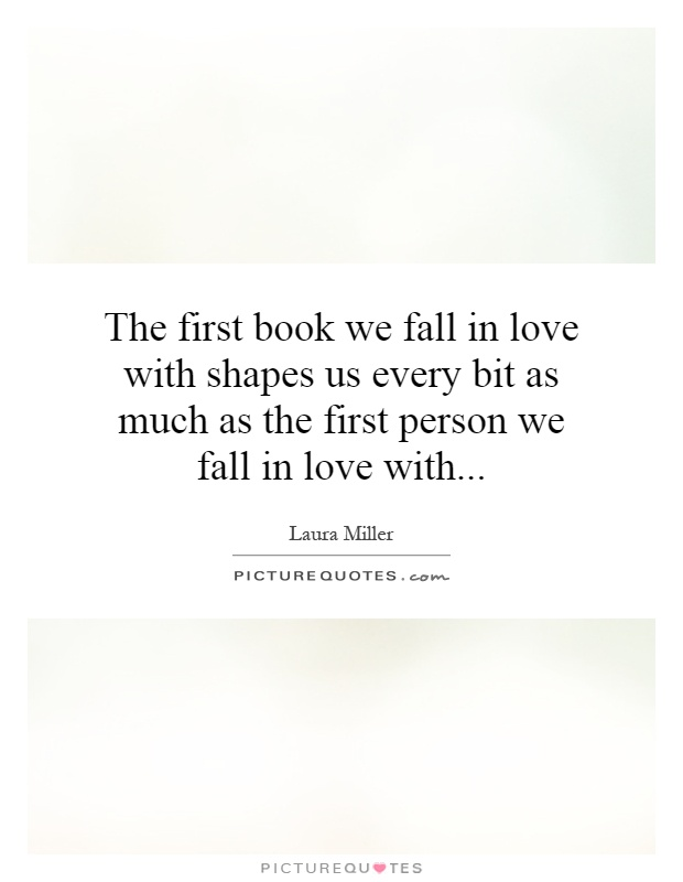 The first book we fall in love with shapes us every bit as much as the first person we fall in love with Picture Quote #1