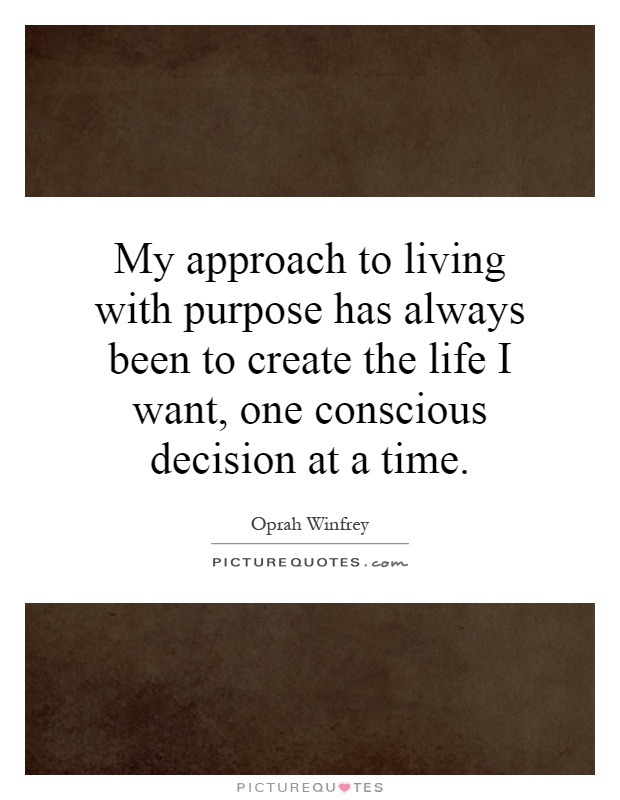 My approach to living with purpose has always been to create the life I want, one conscious decision at a time Picture Quote #1