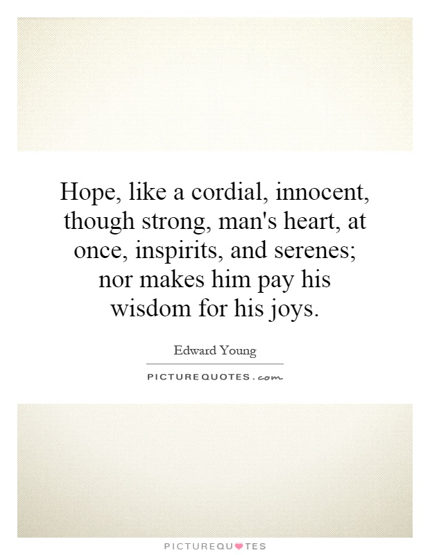 Hope, like a cordial, innocent, though strong, man's heart, at once, inspirits, and serenes; nor makes him pay his wisdom for his joys Picture Quote #1
