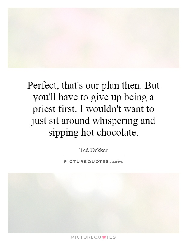 Perfect, that's our plan then. But you'll have to give up being a priest first. I wouldn't want to just sit around whispering and sipping hot chocolate Picture Quote #1