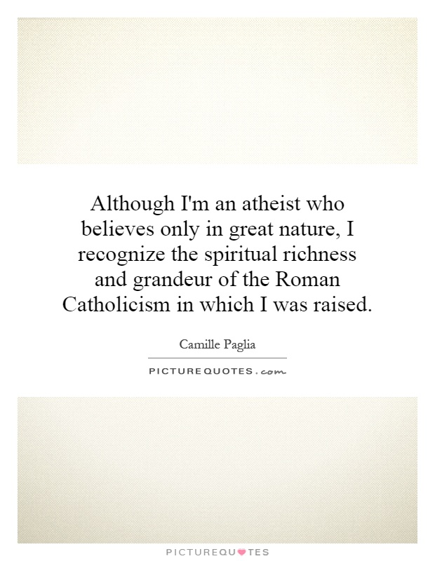 Although I'm an atheist who believes only in great nature, I recognize the spiritual richness and grandeur of the Roman Catholicism in which I was raised Picture Quote #1