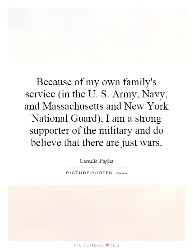 Because of my own family's service (in the U. S. Army, Navy, and Massachusetts and New York National Guard), I am a strong supporter of the military and do believe that there are just wars Picture Quote #1