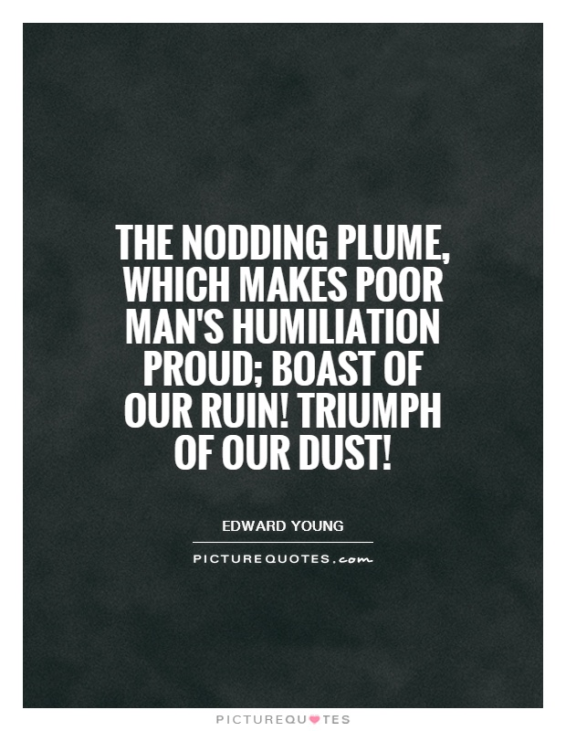 The nodding plume, which makes poor man's humiliation proud; boast of our ruin! Triumph of our dust! Picture Quote #1