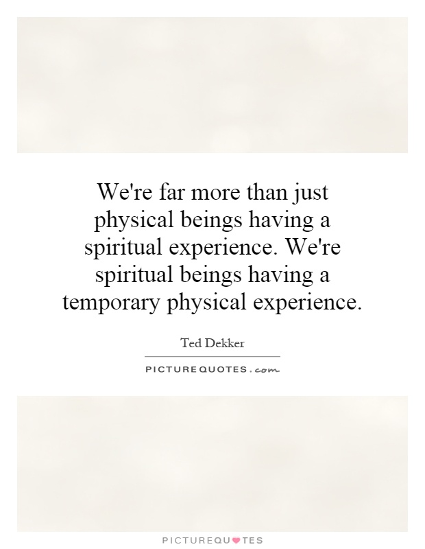 We're far more than just physical beings having a spiritual experience. We're spiritual beings having a temporary physical experience Picture Quote #1