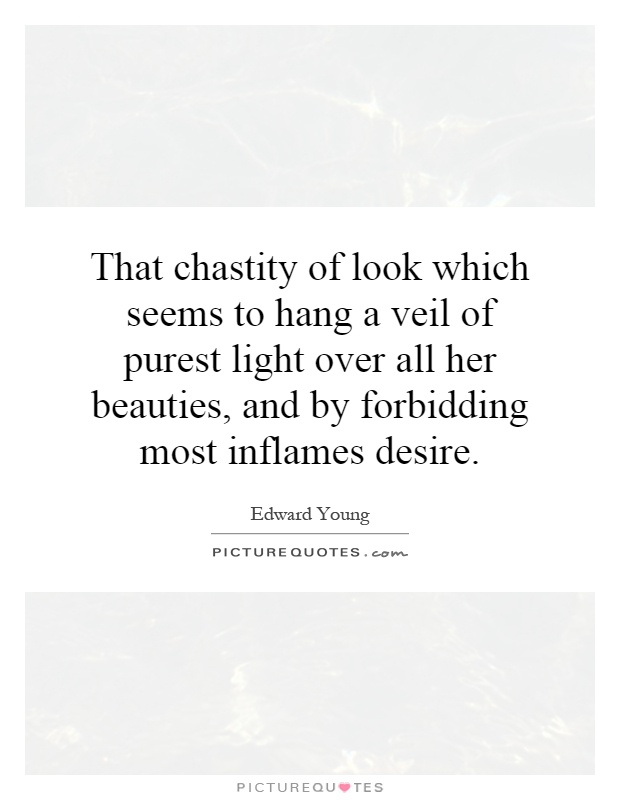 That chastity of look which seems to hang a veil of purest light over all her beauties, and by forbidding most inflames desire Picture Quote #1