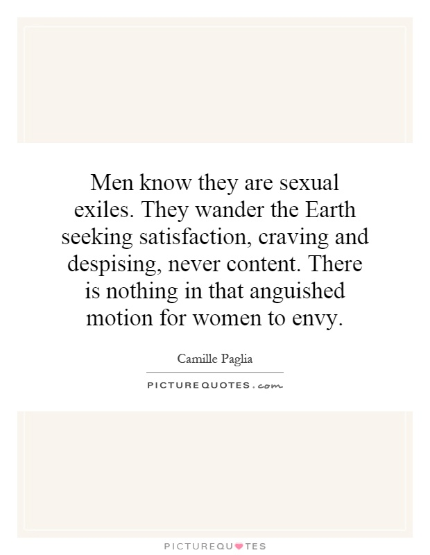 Men know they are sexual exiles. They wander the Earth seeking satisfaction, craving and despising, never content. There is nothing in that anguished motion for women to envy Picture Quote #1