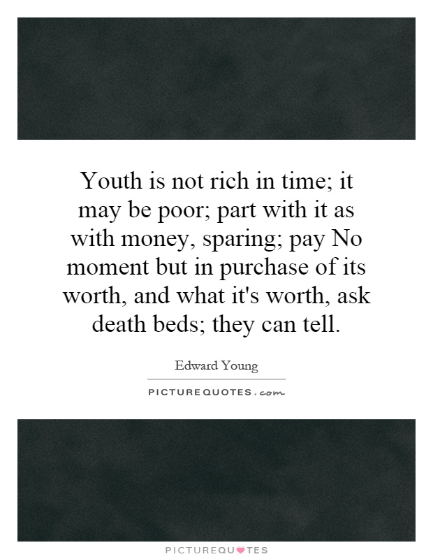 Youth is not rich in time; it may be poor; part with it as with money, sparing; pay No moment but in purchase of its worth, and what it's worth, ask death beds; they can tell Picture Quote #1