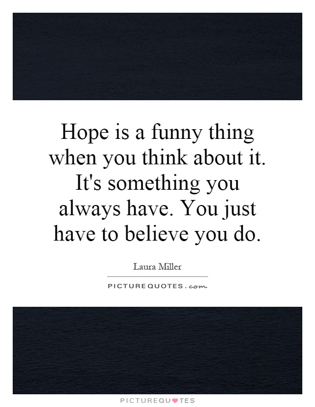 Hope is a funny thing when you think about it. It's ...