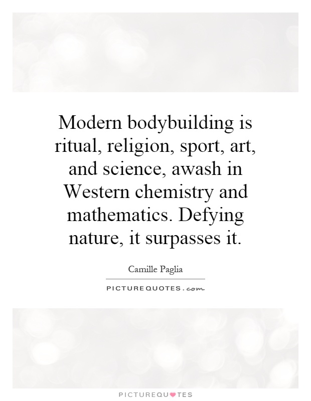 Modern bodybuilding is ritual, religion, sport, art, and science, awash in Western chemistry and mathematics. Defying nature, it surpasses it Picture Quote #1
