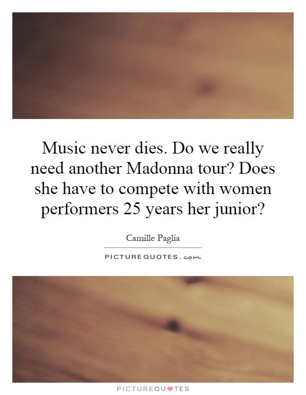 Music never dies. Do we really need another Madonna tour? Does she have to compete with women performers 25 years her junior? Picture Quote #1