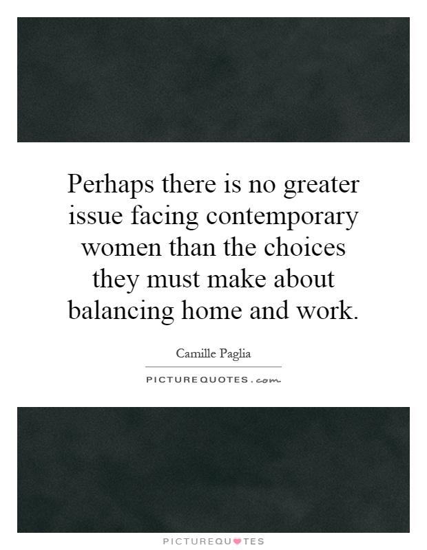 Perhaps there is no greater issue facing contemporary women than the choices they must make about balancing home and work Picture Quote #1
