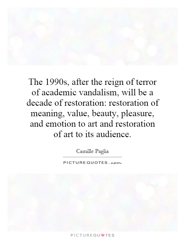 The 1990s, after the reign of terror of academic vandalism, will be a decade of restoration: restoration of meaning, value, beauty, pleasure, and emotion to art and restoration of art to its audience Picture Quote #1