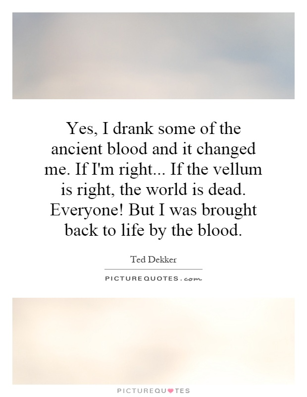 Yes, I drank some of the ancient blood and it changed me. If I'm right... If the vellum is right, the world is dead. Everyone! But I was brought back to life by the blood Picture Quote #1