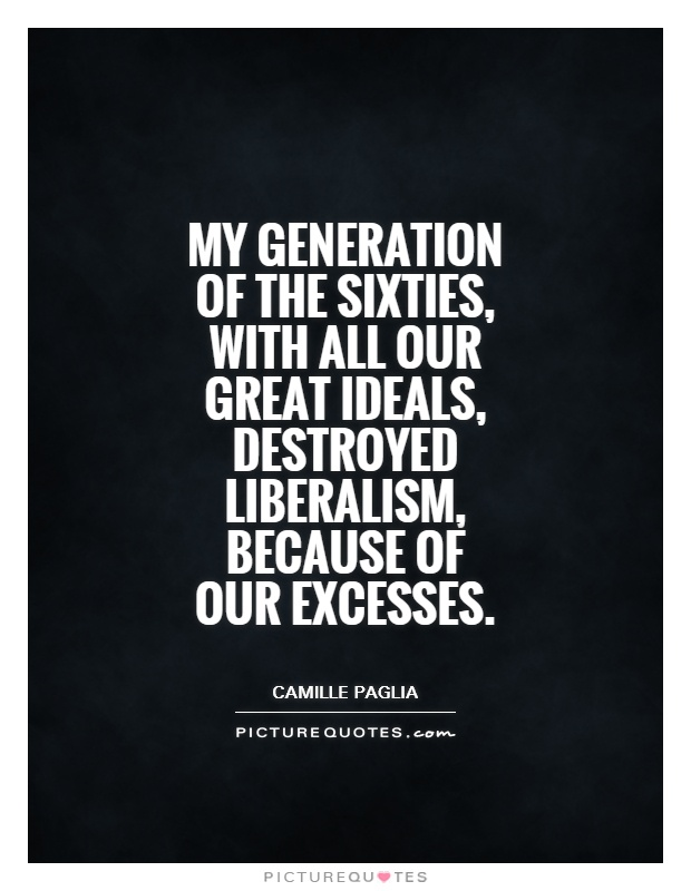 My generation of the Sixties, with all our great ideals, destroyed liberalism, because of our excesses Picture Quote #1