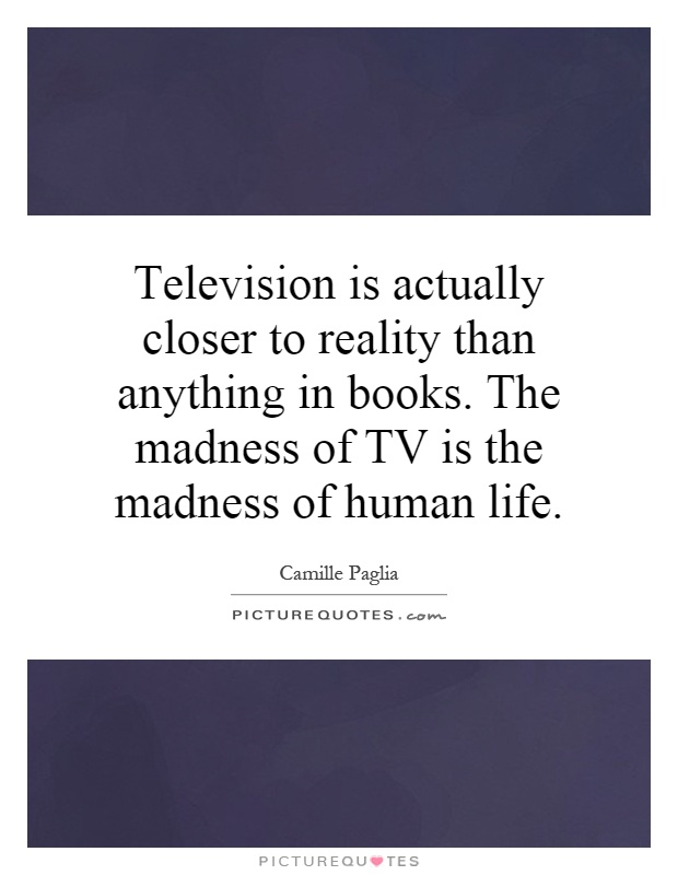Television is actually closer to reality than anything in books. The madness of TV is the madness of human life Picture Quote #1
