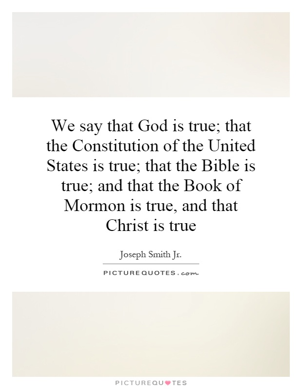 We say that God is true; that the Constitution of the United States is true; that the Bible is true; and that the Book of Mormon is true, and that Christ is true Picture Quote #1