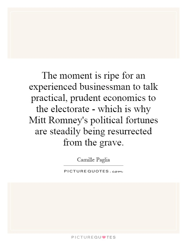 The moment is ripe for an experienced businessman to talk practical, prudent economics to the electorate - which is why Mitt Romney's political fortunes are steadily being resurrected from the grave Picture Quote #1